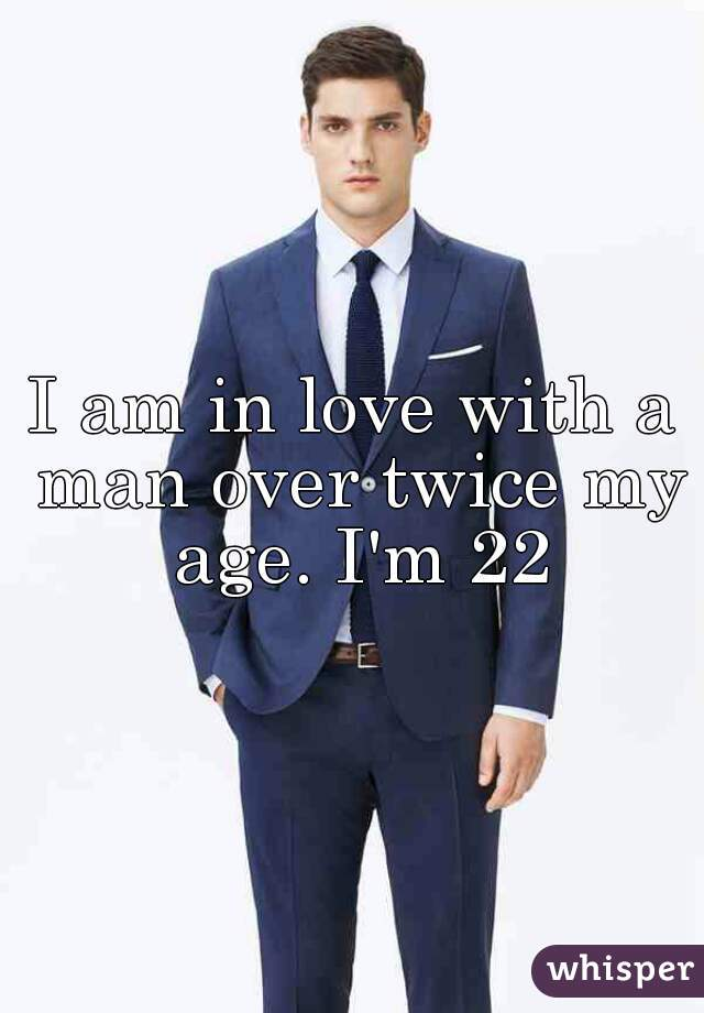 I am in love with a man over twice my age. I'm 22