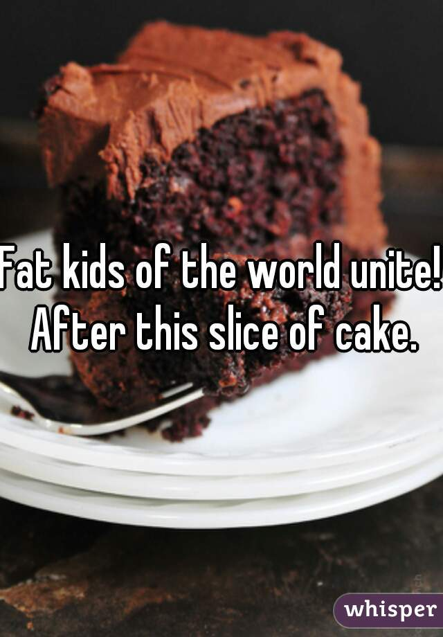 Fat kids of the world unite! After this slice of cake.