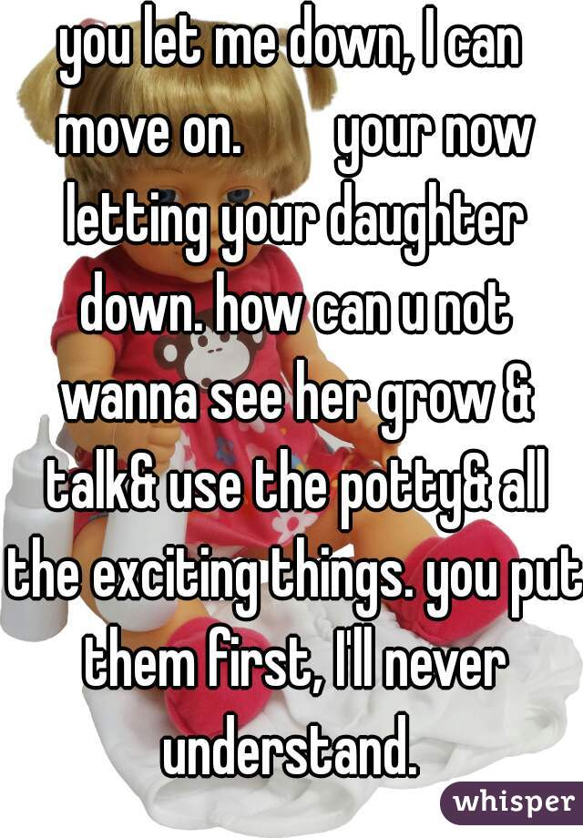 you let me down, I can move on.        your now letting your daughter down. how can u not wanna see her grow & talk& use the potty& all the exciting things. you put them first, I'll never understand.