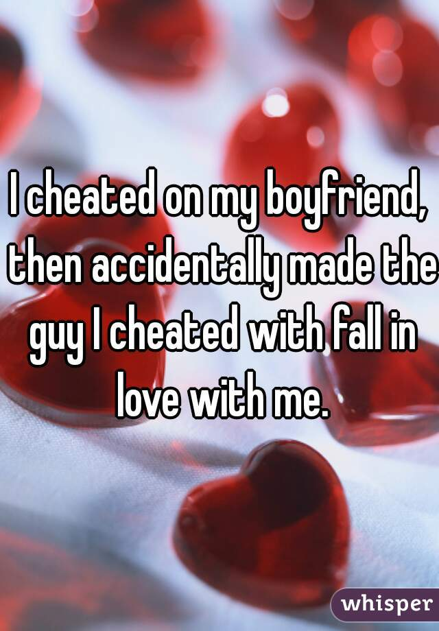 I cheated on my boyfriend, then accidentally made the guy I cheated with fall in love with me.