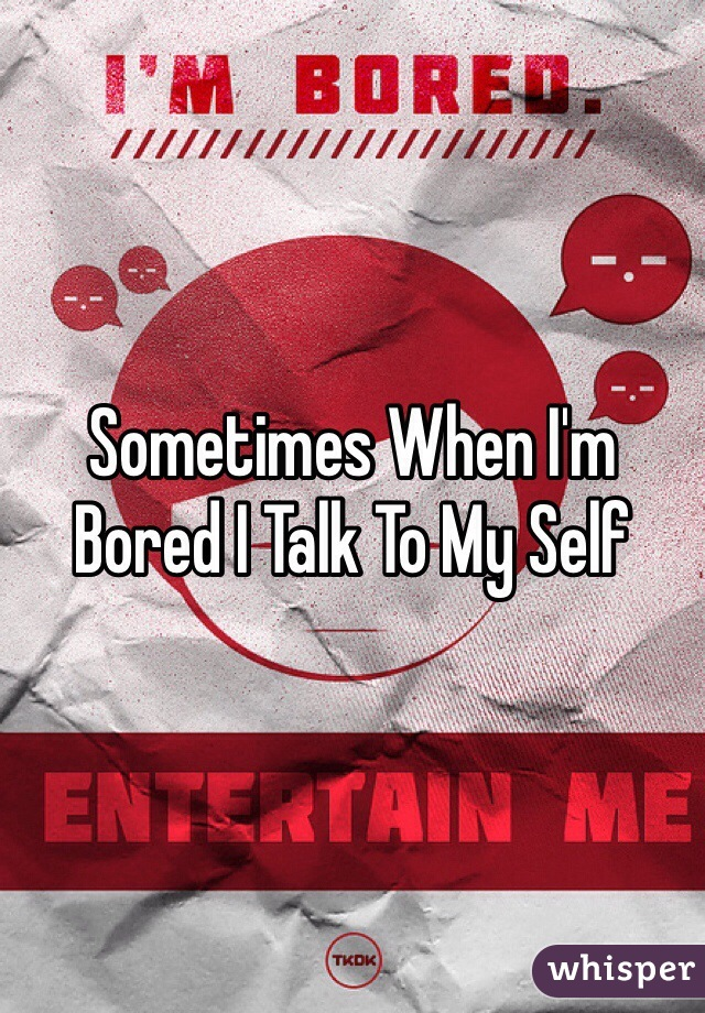 Sometimes When I'm Bored I Talk To My Self
