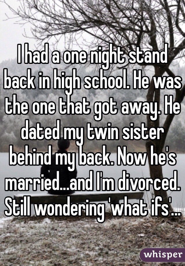 I had a one night stand back in high school. He was the one that got away. He dated my twin sister behind my back. Now he's married...and I'm divorced. Still wondering 'what ifs'...