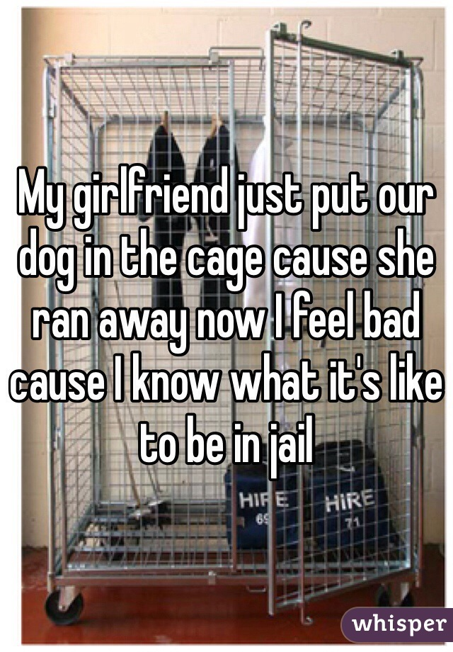 My girlfriend just put our dog in the cage cause she ran away now I feel bad cause I know what it's like to be in jail