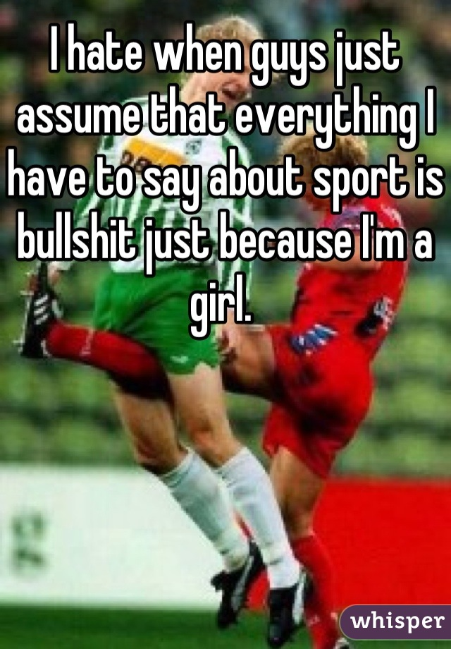 I hate when guys just assume that everything I have to say about sport is bullshit just because I'm a girl.