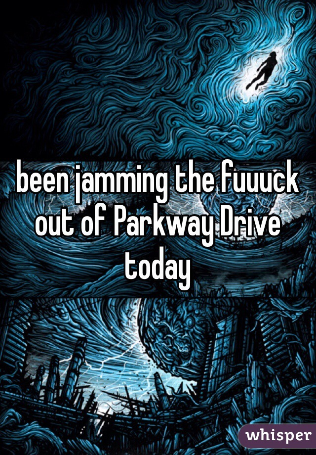 been jamming the fuuuck out of Parkway Drive today