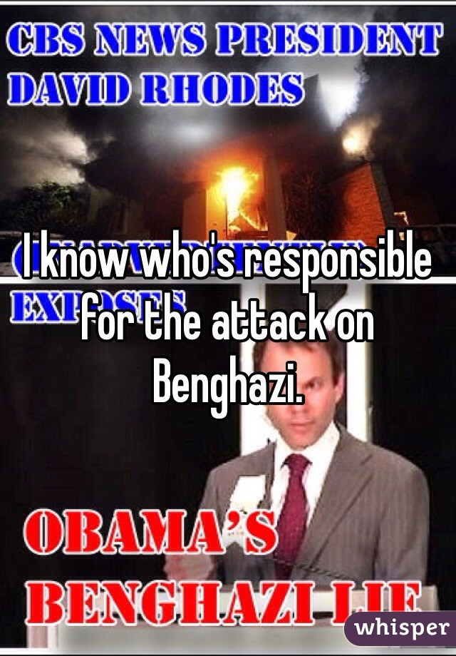 I know who's responsible for the attack on Benghazi.