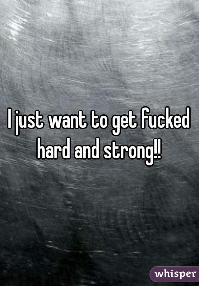 I just want to get fucked hard and strong!!