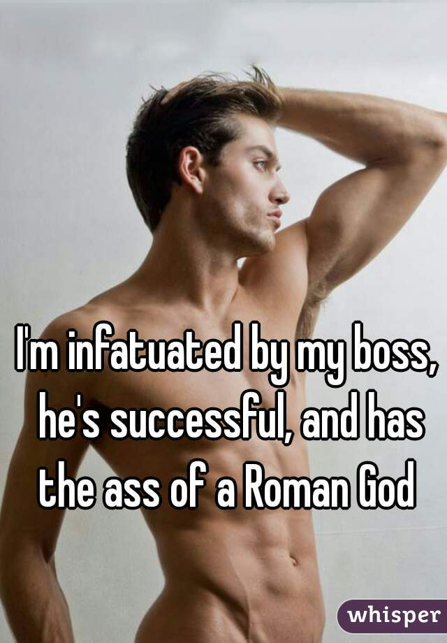I'm infatuated by my boss, he's successful, and has the ass of a Roman God