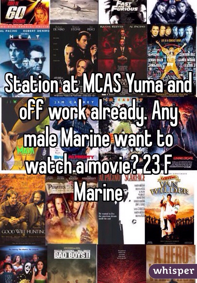 Station at MCAS Yuma and off work already. Any male Marine want to watch a movie? 23 F Marine