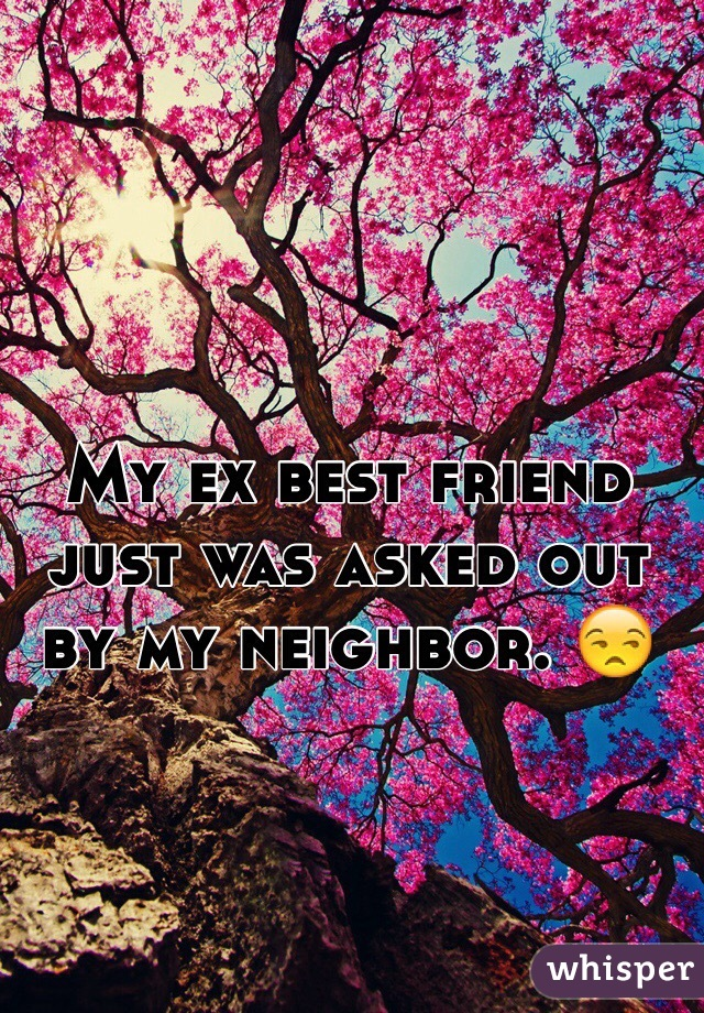 My ex best friend just was asked out by my neighbor. 😒