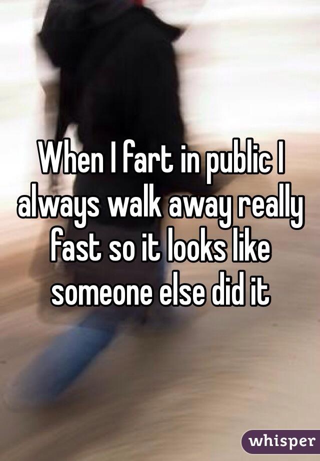 When I fart in public I always walk away really fast so it looks like someone else did it