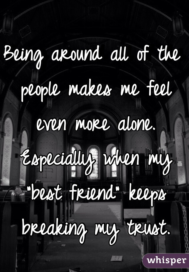 """Being around all of the people makes me feel even more alone. Especially when my """"best friend"""" keeps breaking my trust."""