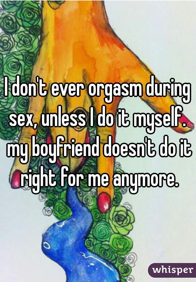I don't ever orgasm during sex, unless I do it myself.  my boyfriend doesn't do it right for me anymore.