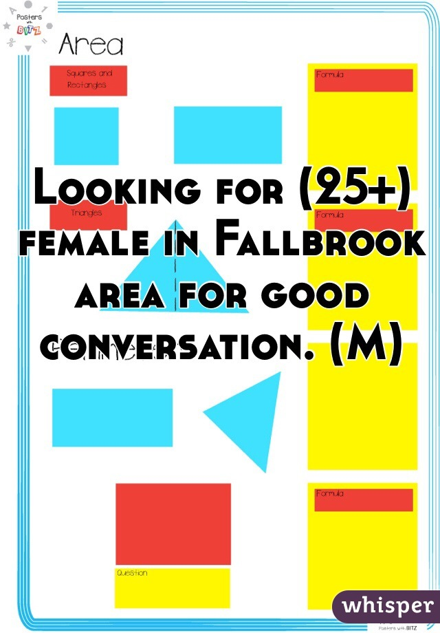 Looking for (25+) female in Fallbrook area for good conversation. (M)
