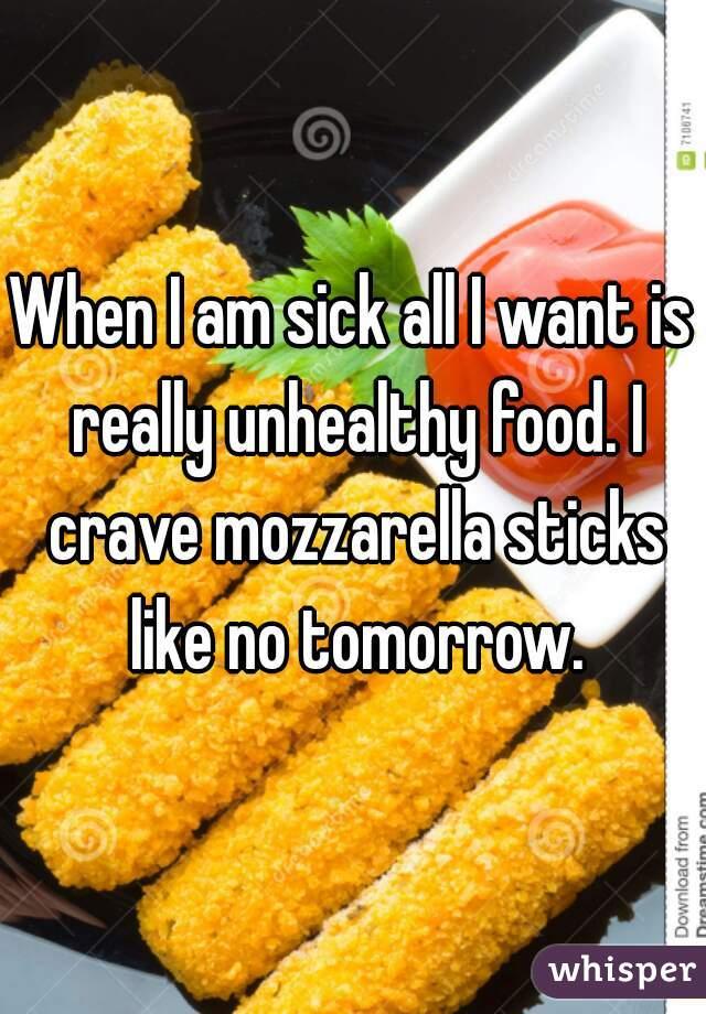 When I am sick all I want is really unhealthy food. I crave mozzarella sticks like no tomorrow.