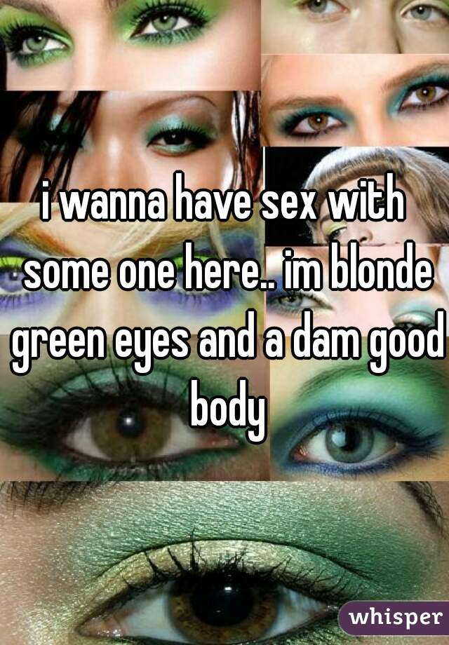 i wanna have sex with some one here.. im blonde green eyes and a dam good body