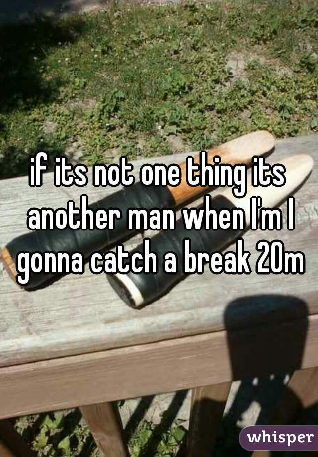 if its not one thing its another man when I'm I gonna catch a break 20m