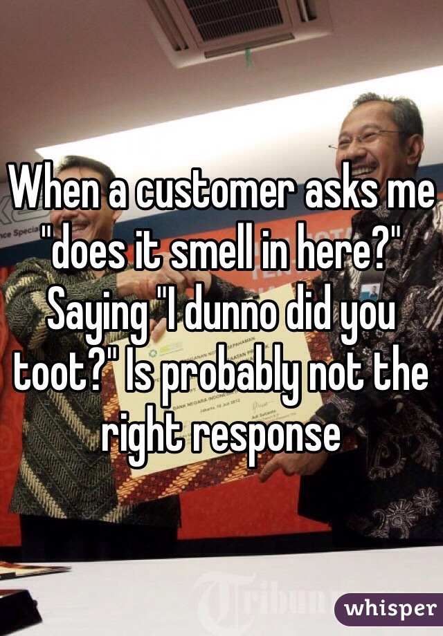 "When a customer asks me ""does it smell in here?"" Saying ""I dunno did you toot?"" Is probably not the right response"