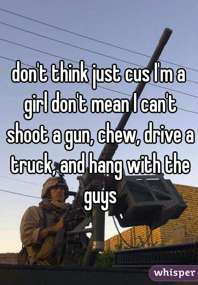 don't think just cus I'm a girl don't mean I can't shoot a gun, chew, drive a truck, and hang with the guys