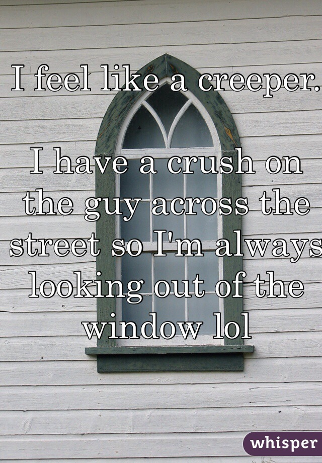 I feel like a creeper.   I have a crush on the guy across the street so I'm always looking out of the window lol