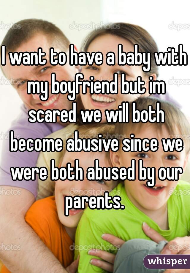 I want to have a baby with my boyfriend but im scared we will both become abusive since we were both abused by our parents.