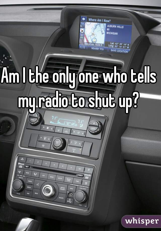 Am I the only one who tells my radio to shut up?