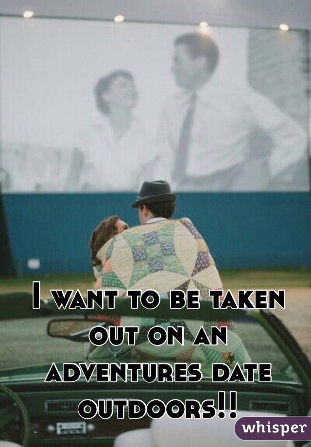 I want to be taken out on an adventures date outdoors!!