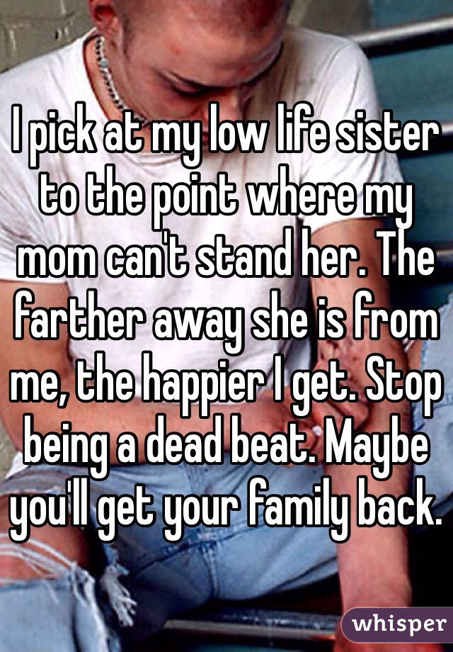 I pick at my low life sister to the point where my mom can't stand her. The farther away she is from me, the happier I get. Stop being a dead beat. Maybe you'll get your family back.