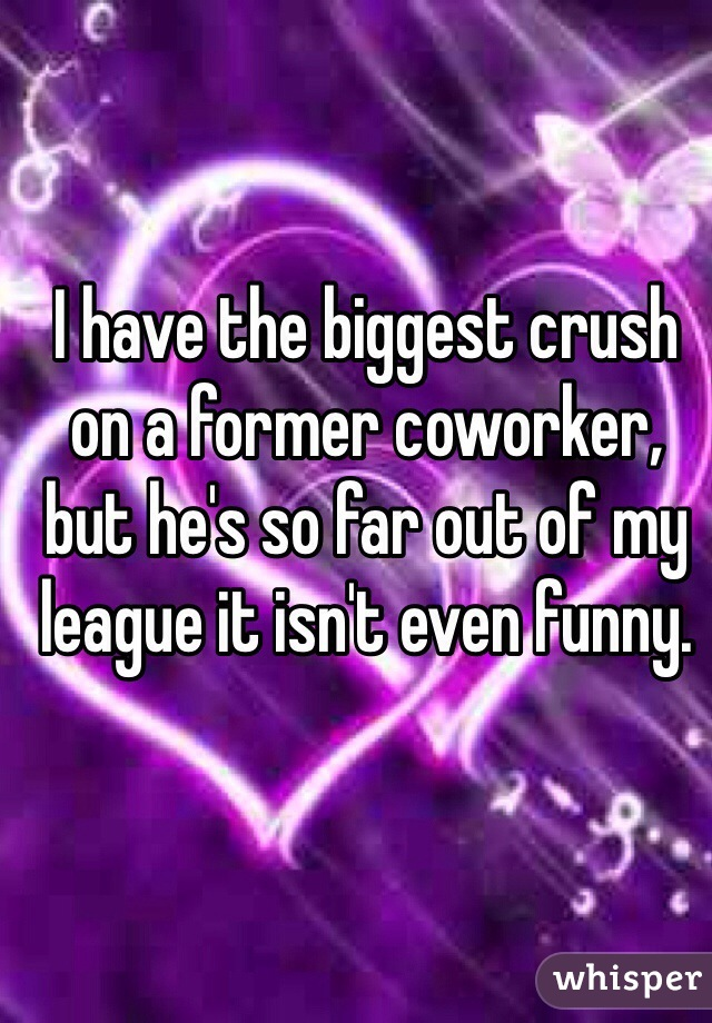 I have the biggest crush on a former coworker, but he's so far out of my league it isn't even funny.