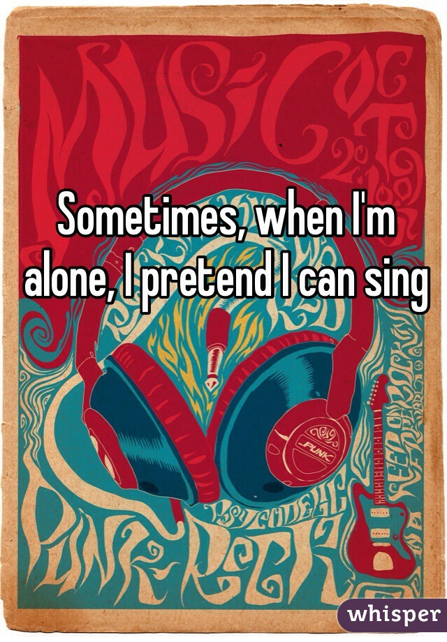Sometimes, when I'm alone, I pretend I can sing