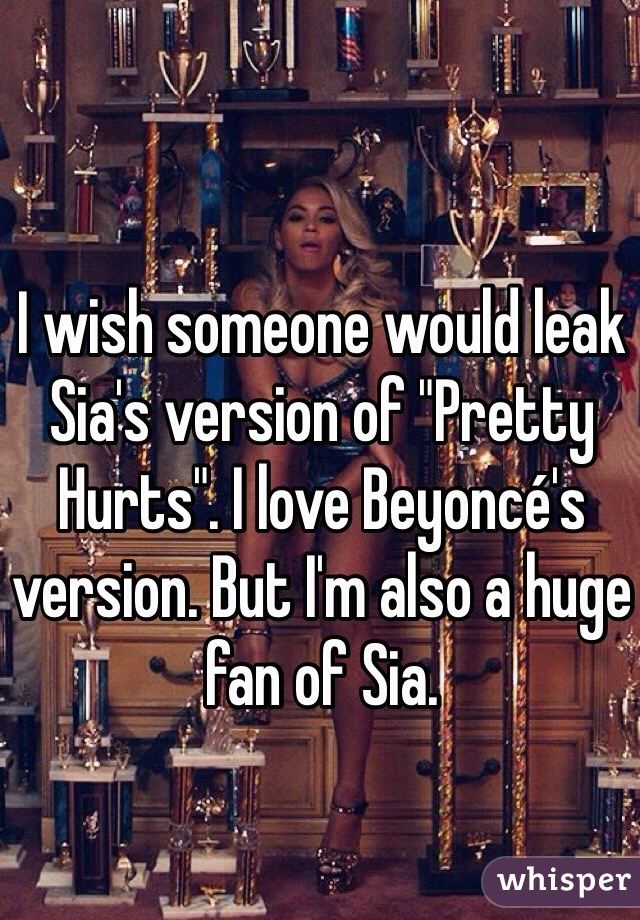 "I wish someone would leak Sia's version of ""Pretty Hurts"". I love Beyoncé's version. But I'm also a huge fan of Sia."