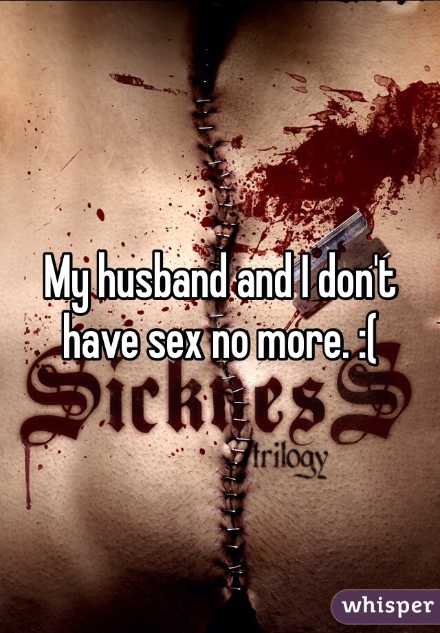 My husband and I don't have sex no more. :(