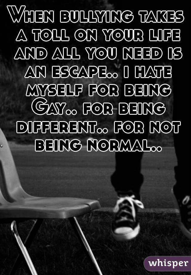 When bullying takes a toll on your life and all you need is an escape.. i hate myself for being Gay.. for being different.. for not being normal..