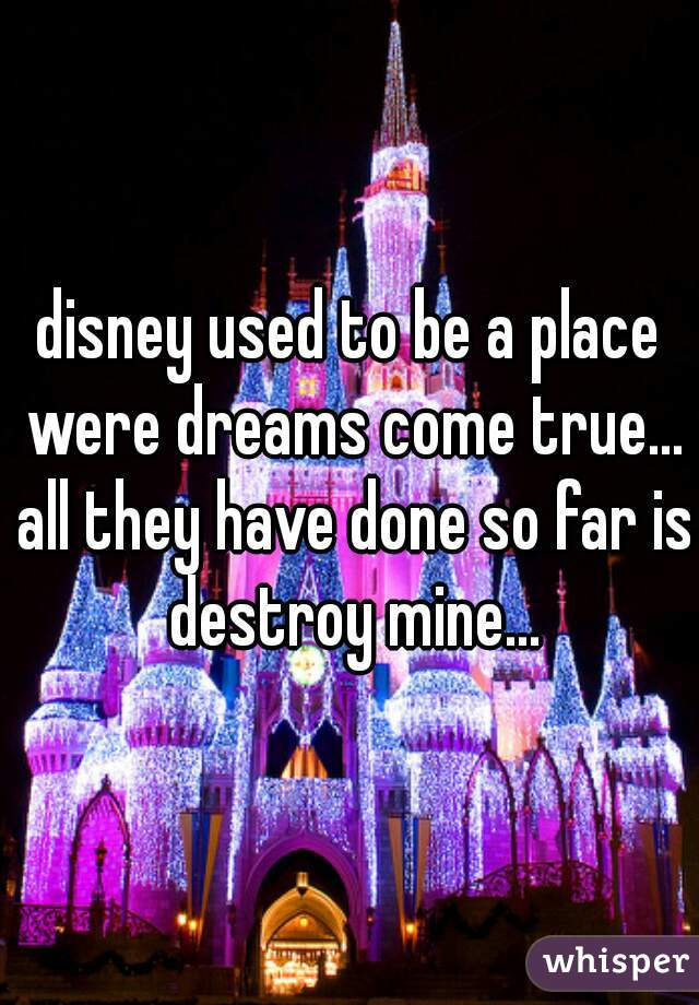 disney used to be a place were dreams come true... all they have done so far is destroy mine...