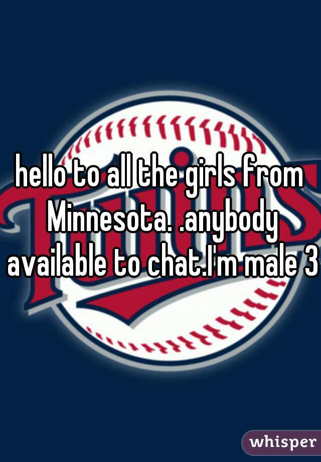 hello to all the girls from Minnesota. .anybody available to chat.I'm male 30