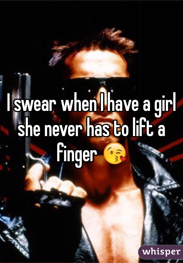 I swear when I have a girl she never has to lift a finger 😘