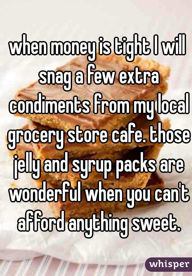 when money is tight I will snag a few extra condiments from my local grocery store cafe. those jelly and syrup packs are wonderful when you can't afford anything sweet.