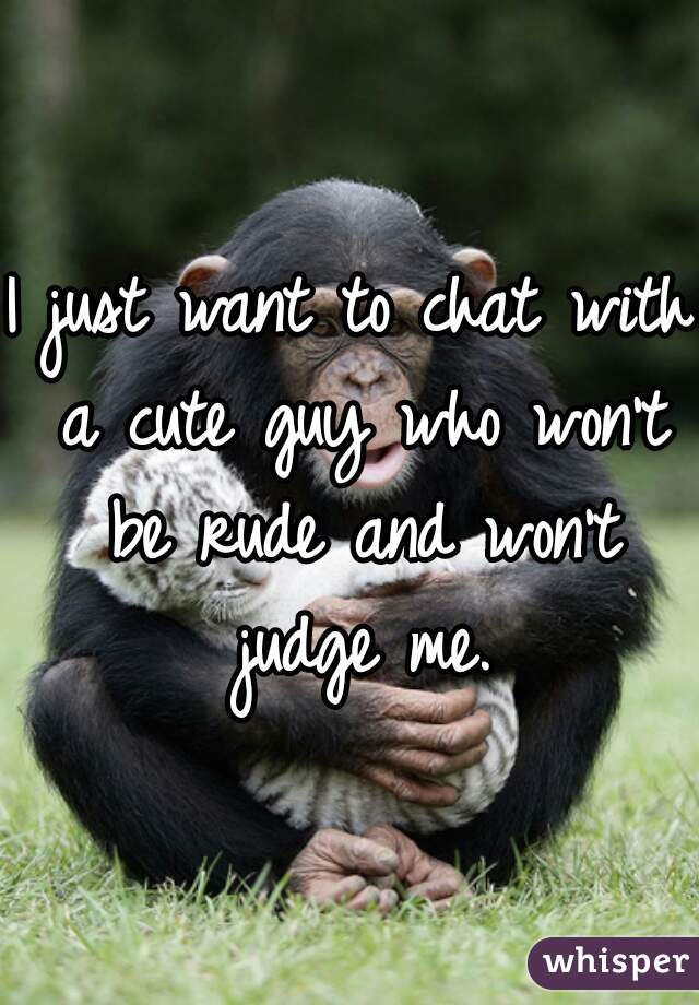 I just want to chat with a cute guy who won't be rude and won't judge me.