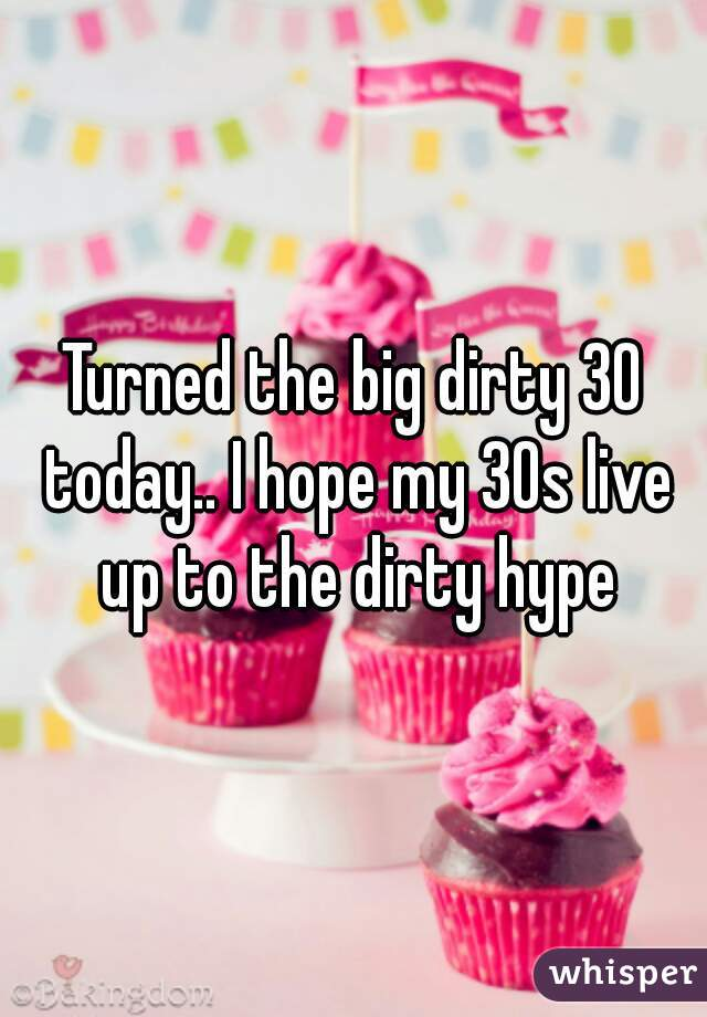Turned the big dirty 30 today.. I hope my 30s live up to the dirty hype