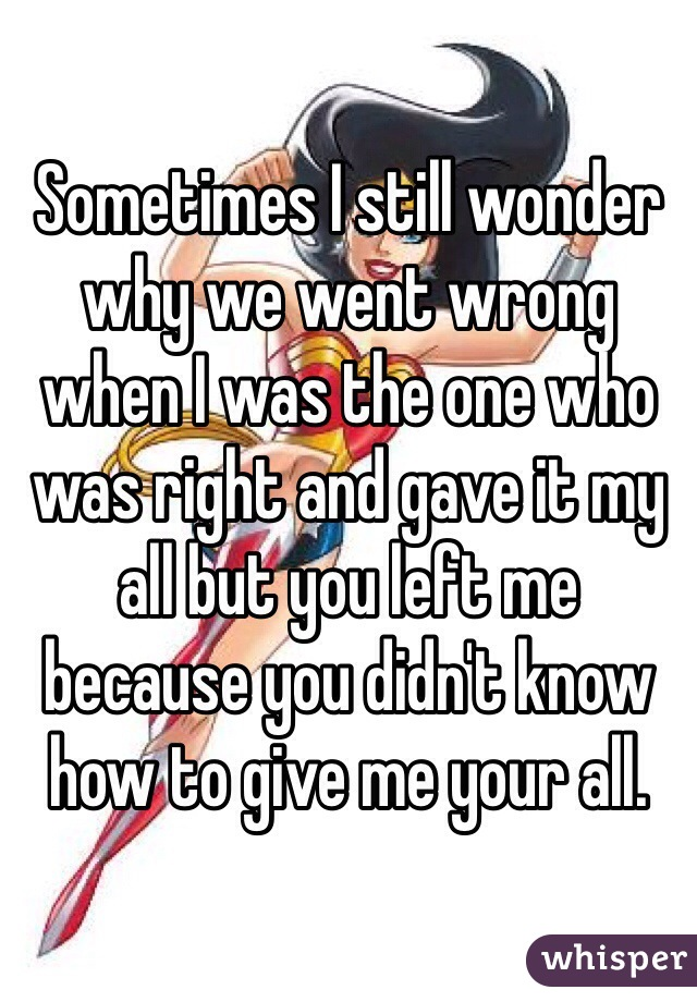 Sometimes I still wonder why we went wrong when I was the one who was right and gave it my all but you left me because you didn't know how to give me your all.
