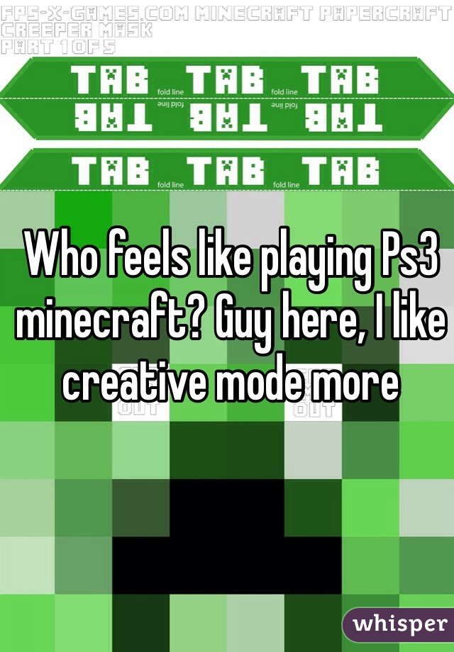 Who feels like playing Ps3 minecraft? Guy here, I like creative mode more