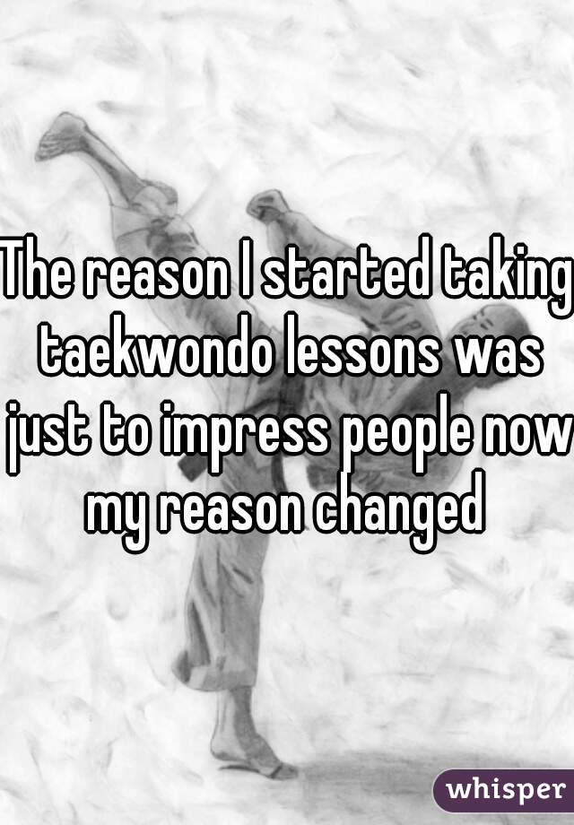 The reason I started taking taekwondo lessons was just to impress people now my reason changed