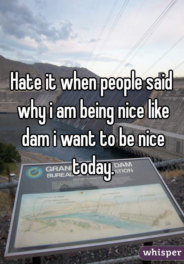 Hate it when people said why i am being nice like dam i want to be nice today.
