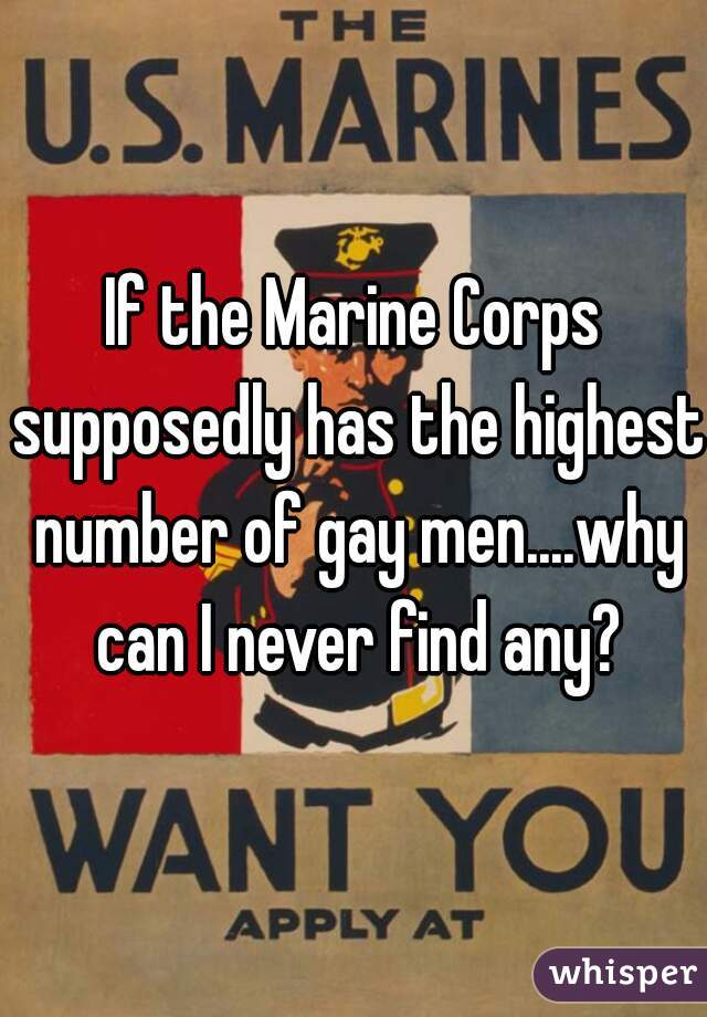 If the Marine Corps supposedly has the highest number of gay men....why can I never find any?