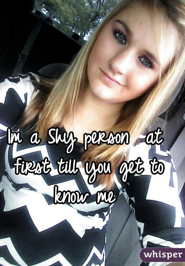Im a Shy person  at first till you get to know me