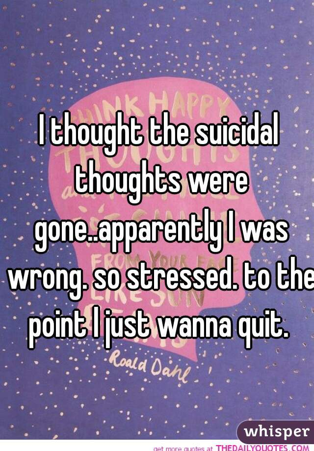 I thought the suicidal thoughts were gone..apparently I was wrong. so stressed. to the point I just wanna quit.