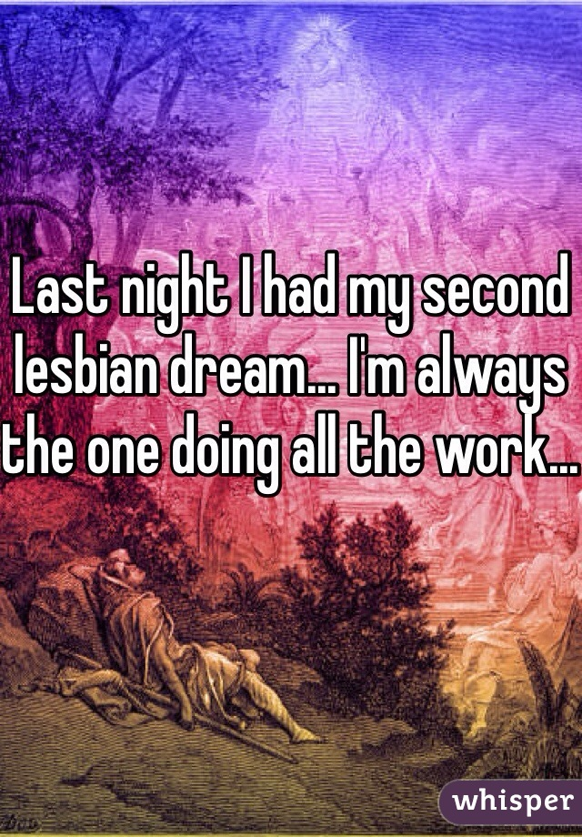 Last night I had my second lesbian dream... I'm always the one doing all the work...