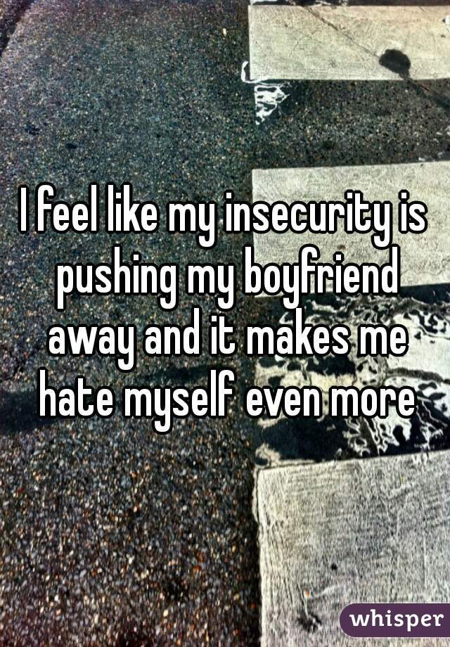 I feel like my insecurity is pushing my boyfriend away and it makes me hate myself even more