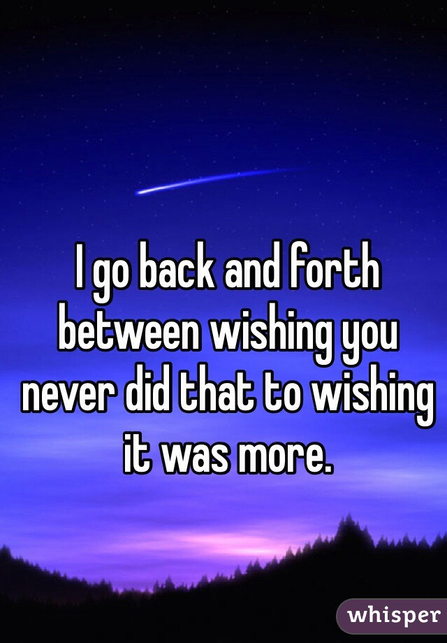 I go back and forth between wishing you never did that to wishing it was more.