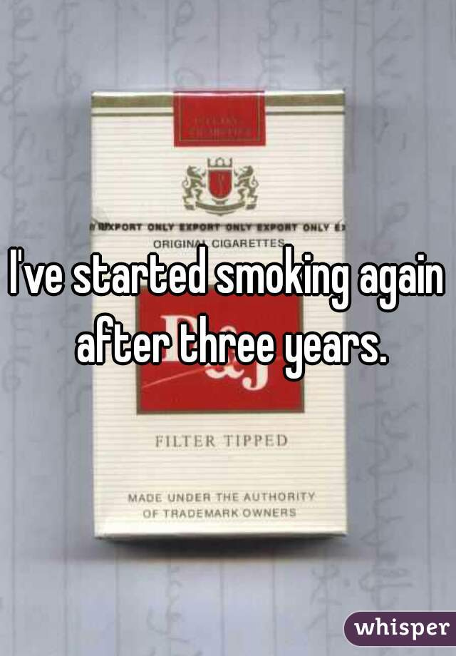 I've started smoking again after three years.